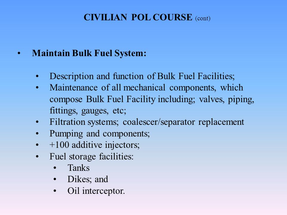 Maintain Bulk Fuel System: Description and function of Bulk Fuel Facilities; Maintenance of all mechanical components, which compose Bulk Fuel Facility including; valves, piping, fittings, gauges, etc; Filtration systems; coalescer/separator replacement Pumping and components; +100 additive injectors; Fuel storage facilities: Tanks Dikes; and Oil interceptor.