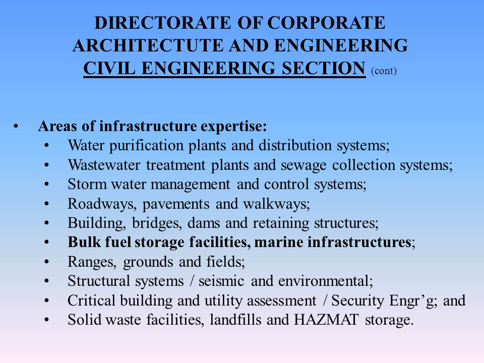 DIRECTORATE OF CORPORATE ARCHITECTUTE AND ENGINEERING CIVIL ENGINEERING SECTION (cont) Areas of infrastructure expertise: Water purification plants and distribution systems; Wastewater treatment plants and sewage collection systems; Storm water management and control systems; Roadways, pavements and walkways; Building, bridges, dams and retaining structures; Bulk fuel storage facilities, marine infrastructures; Ranges, grounds and fields; Structural systems / seismic and environmental; Critical building and utility assessment / Security Engr'g; and Solid waste facilities, landfills and HAZMAT storage.