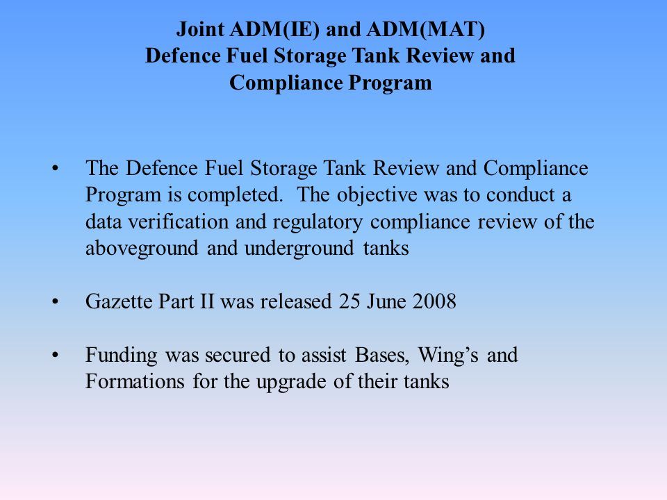 Joint ADM(IE) and ADM(MAT) Defence Fuel Storage Tank Review and Compliance Program The Defence Fuel Storage Tank Review and Compliance Program is completed.