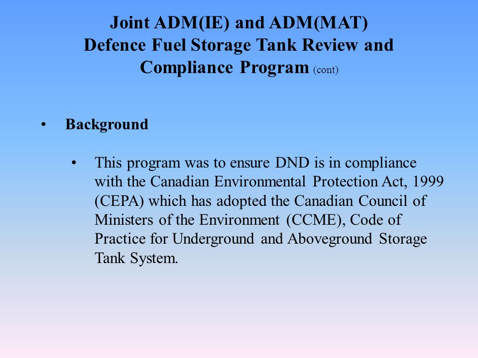 Joint ADM(IE) and ADM(MAT) Defence Fuel Storage Tank Review and Compliance Program (cont) Background This program was to ensure DND is in compliance with the Canadian Environmental Protection Act, 1999 (CEPA) which has adopted the Canadian Council of Ministers of the Environment (CCME), Code of Practice for Underground and Aboveground Storage Tank System.