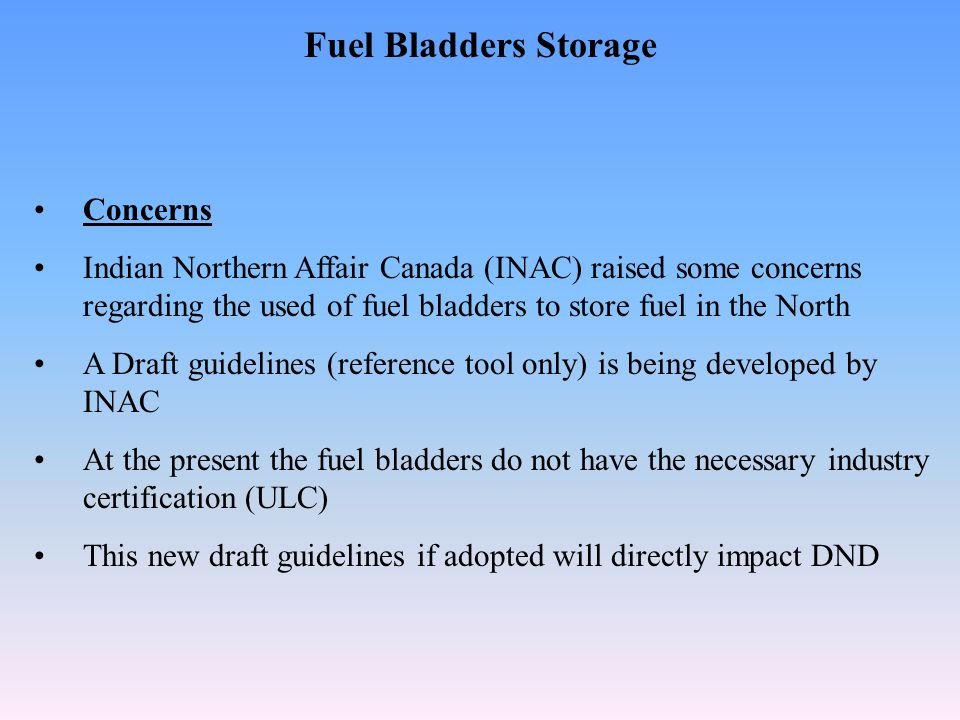 Fuel Bladders Storage Concerns Indian Northern Affair Canada (INAC) raised some concerns regarding the used of fuel bladders to store fuel in the North A Draft guidelines (reference tool only) is being developed by INAC At the present the fuel bladders do not have the necessary industry certification (ULC) This new draft guidelines if adopted will directly impact DND