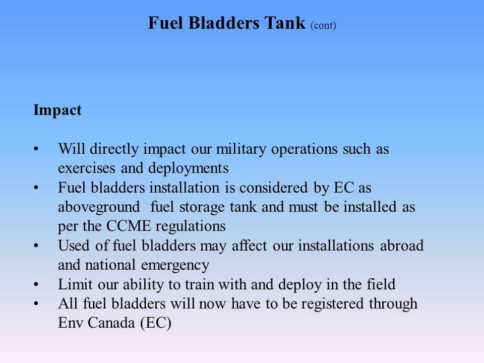 Fuel Bladders Tank (cont) Impact Will directly impact our military operations such as exercises and deployments Fuel bladders installation is considered by EC as aboveground fuel storage tank and must be installed as per the CCME regulations Used of fuel bladders may affect our installations abroad and national emergency Limit our ability to train with and deploy in the field All fuel bladders will now have to be registered through Env Canada (EC)