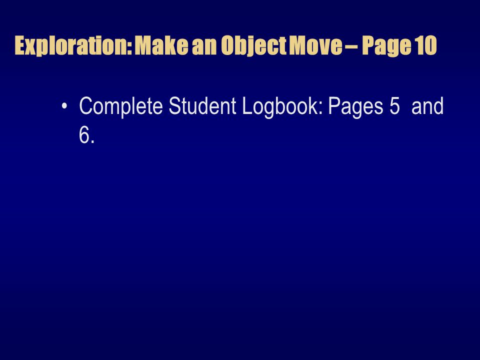 Exploration: Make an Object Move – Page 10 Complete Student Logbook: Pages 5 and 6.