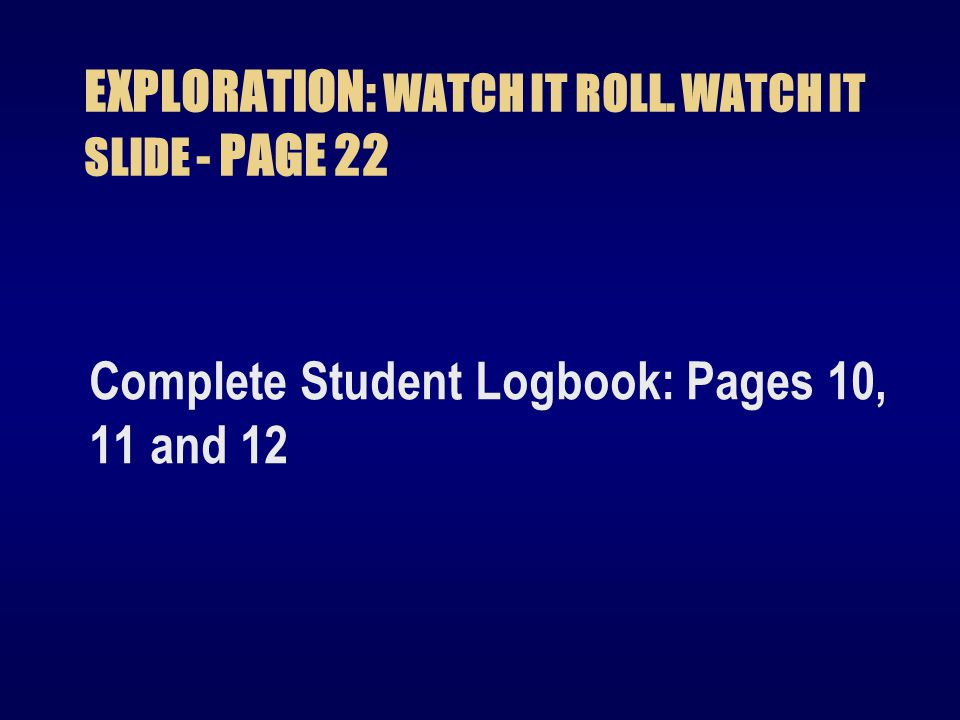 EXPLORATION: WATCH IT ROLL. WATCH IT SLIDE - PAGE 22 Complete Student Logbook: Pages 10, 11 and 12