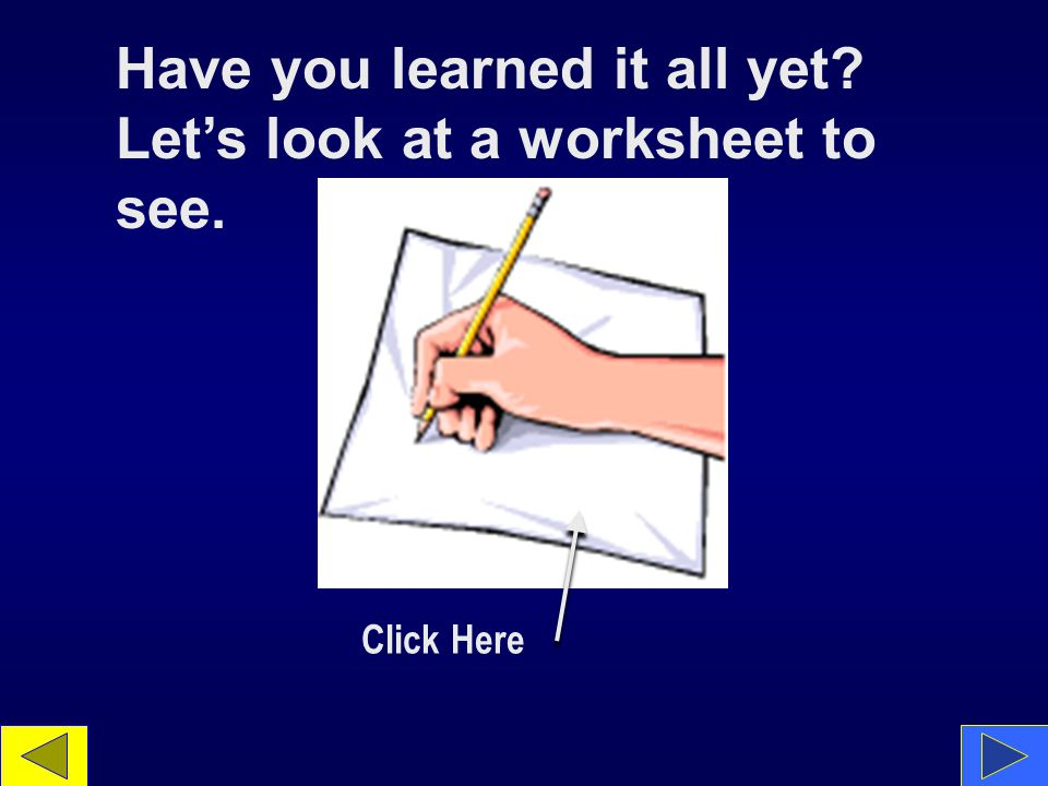 Have you learned it all yet Let's look at a worksheet to see. Click Here