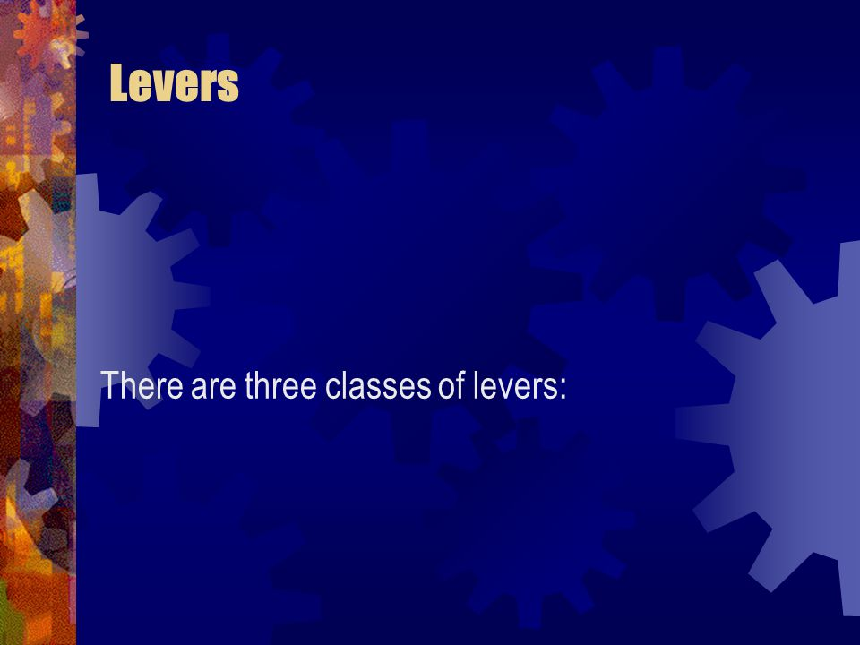 Levers There are three classes of levers: