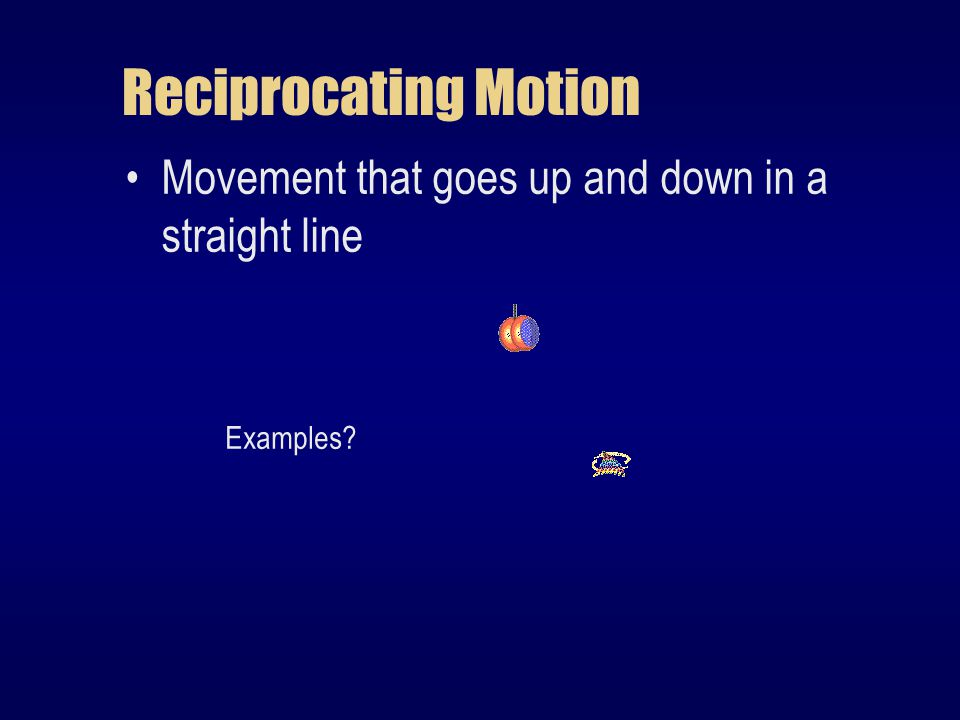 Reciprocating Motion Movement that goes up and down in a straight line Examples