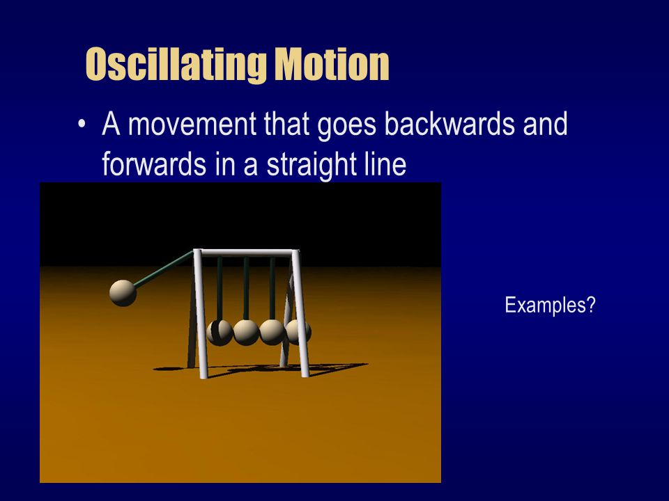 Oscillating Motion A movement that goes backwards and forwards in a straight line Examples
