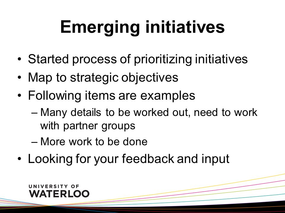 Emerging initiatives Started process of prioritizing initiatives Map to strategic objectives Following items are examples –Many details to be worked out, need to work with partner groups –More work to be done Looking for your feedback and input