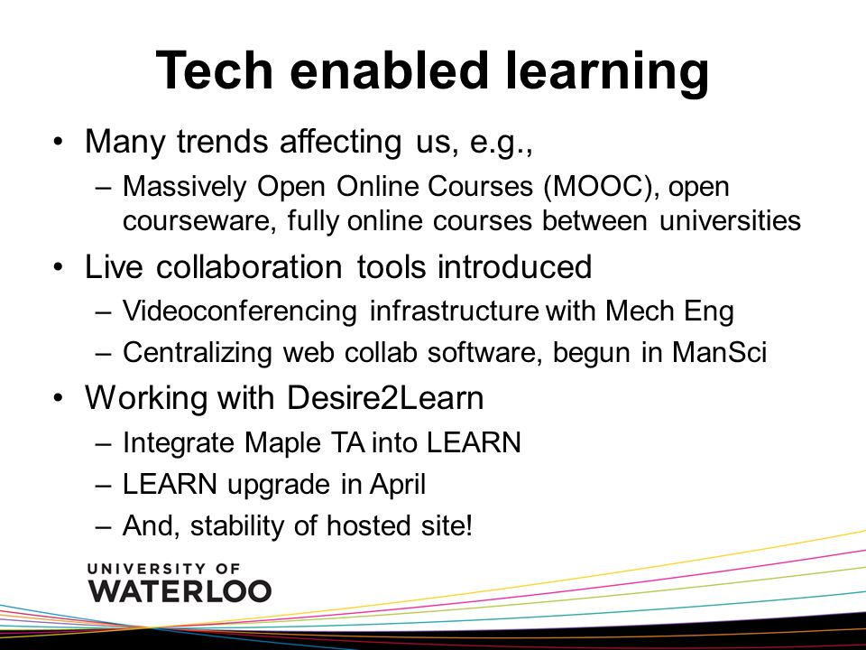 Tech enabled learning Many trends affecting us, e.g., –Massively Open Online Courses (MOOC), open courseware, fully online courses between universities Live collaboration tools introduced –Videoconferencing infrastructure with Mech Eng –Centralizing web collab software, begun in ManSci Working with Desire2Learn –Integrate Maple TA into LEARN –LEARN upgrade in April –And, stability of hosted site!