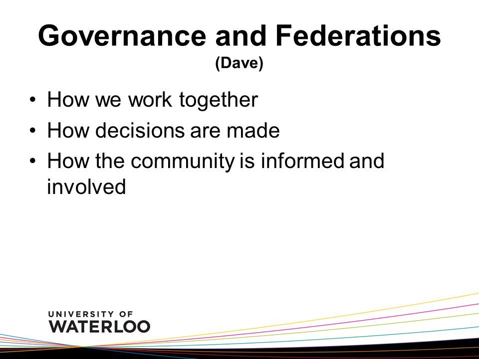 Governance and Federations (Dave) How we work together How decisions are made How the community is informed and involved