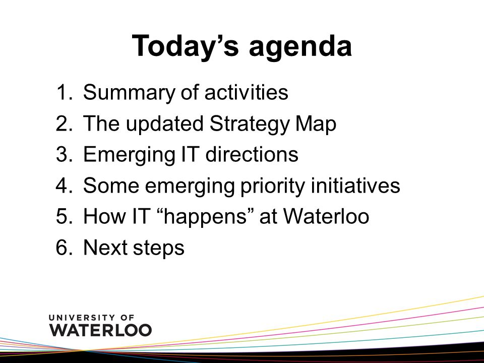Today's agenda 1.Summary of activities 2.The updated Strategy Map 3.Emerging IT directions 4.Some emerging priority initiatives 5.How IT happens at Waterloo 6.Next steps