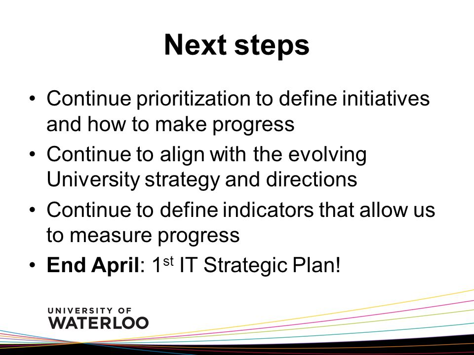 Next steps Continue prioritization to define initiatives and how to make progress Continue to align with the evolving University strategy and directions Continue to define indicators that allow us to measure progress End April: 1 st IT Strategic Plan!