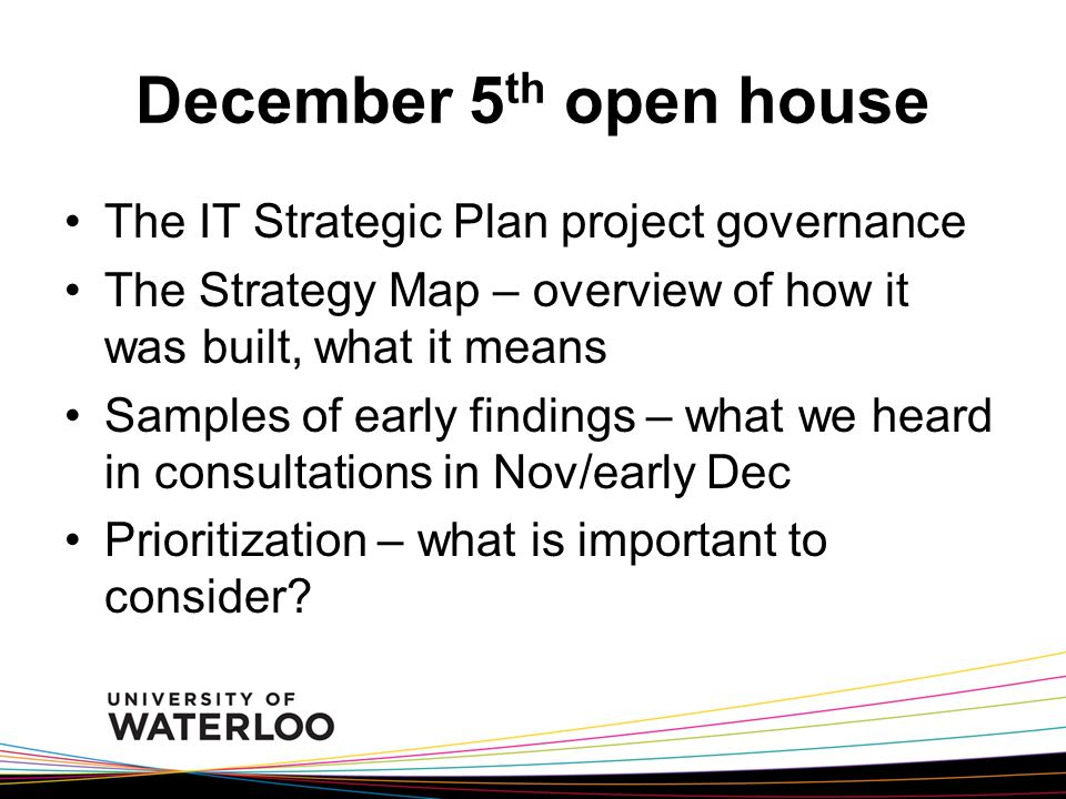 December 5 th open house The IT Strategic Plan project governance The Strategy Map – overview of how it was built, what it means Samples of early findings – what we heard in consultations in Nov/early Dec Prioritization – what is important to consider