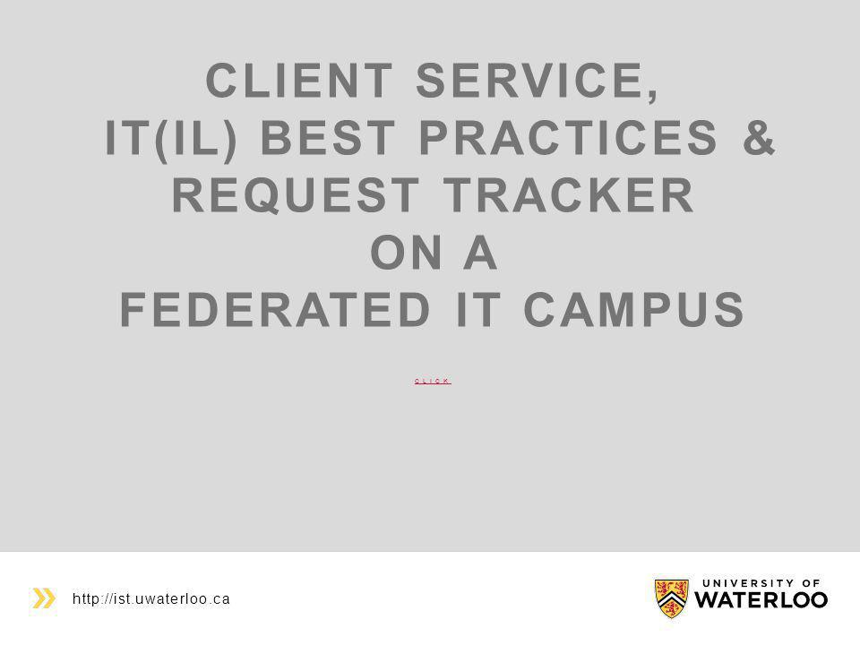 CLIENT SERVICE, IT(IL) BEST PRACTICES & REQUEST TRACKER ON A FEDERATED IT CAMPUS CLICK CLICK http://ist.uwaterloo.ca