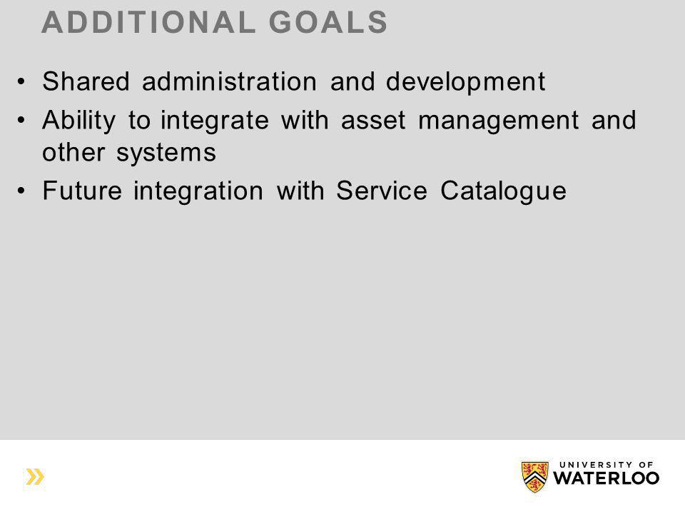 ADDITIONAL GOALS Shared administration and development Ability to integrate with asset management and other systems Future integration with Service Catalogue