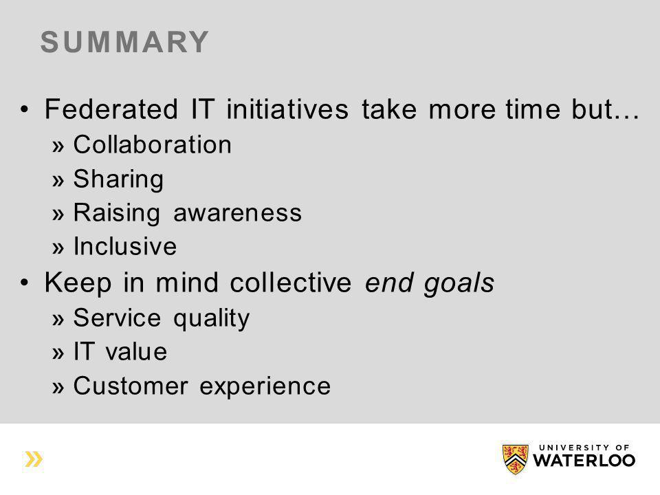 SUMMARY Federated IT initiatives take more time but… Collaboration Sharing Raising awareness Inclusive Keep in mind collective end goals Service quality IT value Customer experience