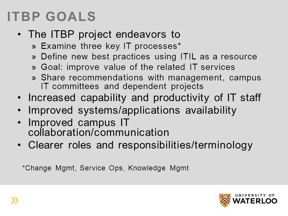 ITBP GOALS The ITBP project endeavors to Examine three key IT processes* Define new best practices using ITIL as a resource Goal: improve value of the related IT services Share recommendations with management, campus IT committees and dependent projects Increased capability and productivity of IT staff Improved systems/applications availability Improved campus IT collaboration/communication Clearer roles and responsibilities/terminology *Change Mgmt, Service Ops, Knowledge Mgmt