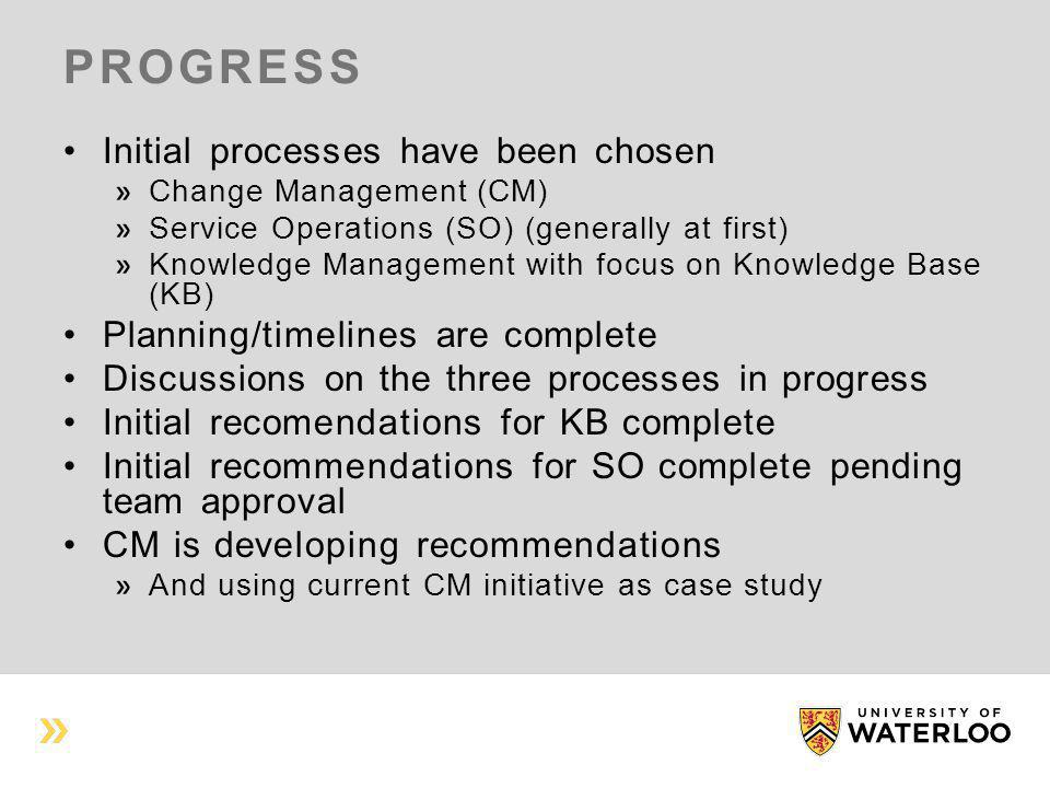 PROGRESS Initial processes have been chosen Change Management (CM) Service Operations (SO) (generally at first) Knowledge Management with focus on Knowledge Base (KB) Planning/timelines are complete Discussions on the three processes in progress Initial recomendations for KB complete Initial recommendations for SO complete pending team approval CM is developing recommendations And using current CM initiative as case study