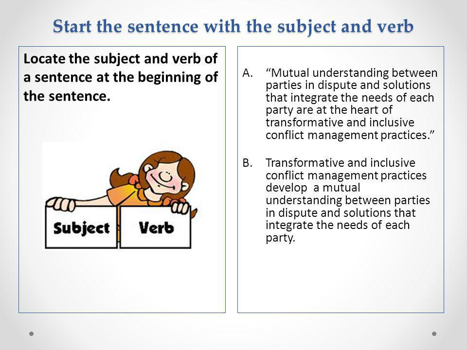 Start the sentence with the subject and verb A. Mutual understanding between parties in dispute and solutions that integrate the needs of each party are at the heart of transformative and inclusive conflict management practices. B.Transformative and inclusive conflict management practices develop a mutual understanding between parties in dispute and solutions that integrate the needs of each party.