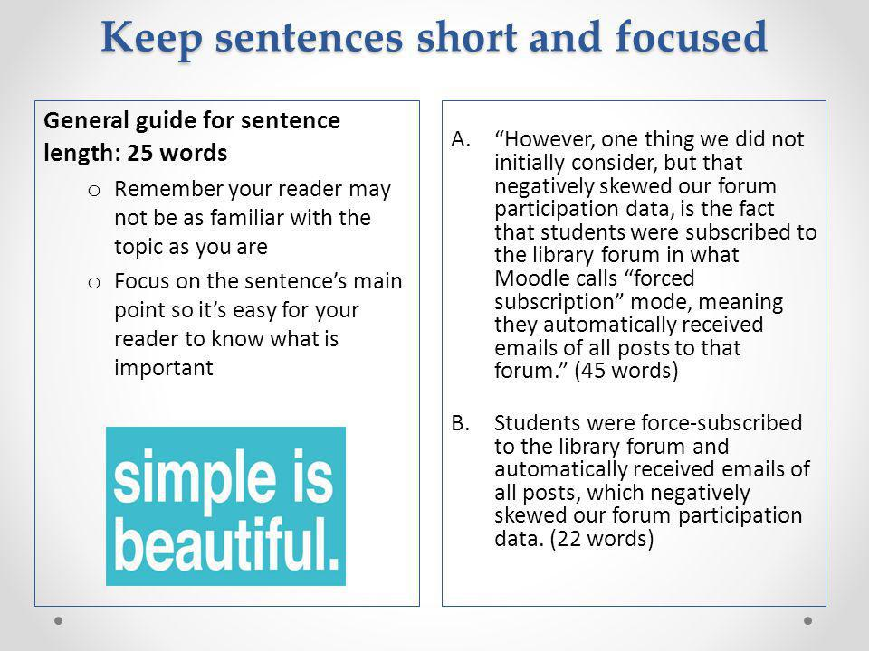 Keep sentences short and focused A. However, one thing we did not initially consider, but that negatively skewed our forum participation data, is the fact that students were subscribed to the library forum in what Moodle calls forced subscription mode, meaning they automatically received emails of all posts to that forum. (45 words) B.Students were force-subscribed to the library forum and automatically received emails of all posts, which negatively skewed our forum participation data.