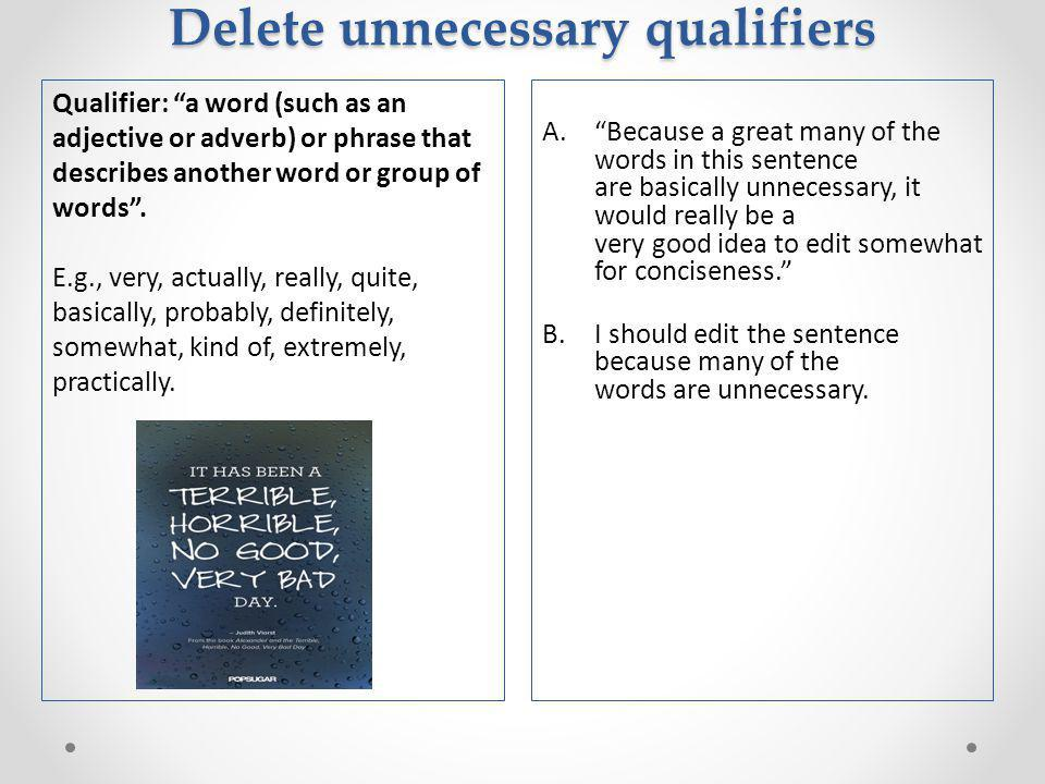 Delete unnecessary qualifiers A. Because a great many of the words in this sentence are basically unnecessary, it would really be a very good idea to edit somewhat for conciseness. B.I should edit the sentence because many of the words are unnecessary.