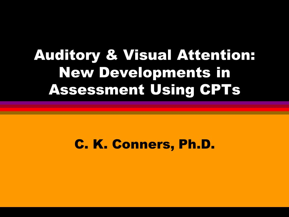 Auditory & Visual Attention: New Developments in Assessment Using CPTs C. K. Conners, Ph.D.