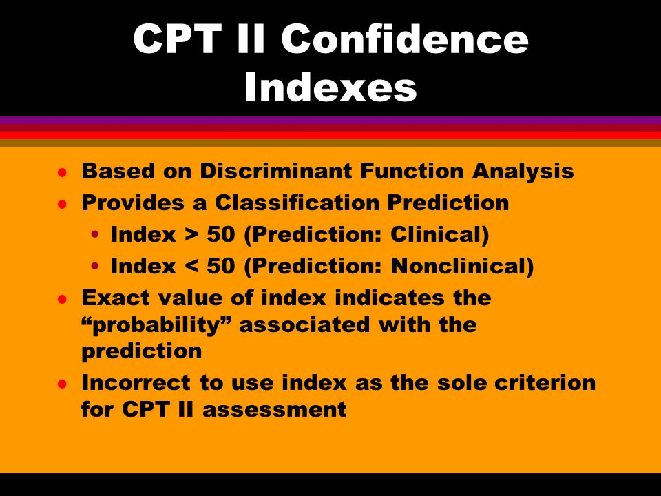 CPT II Confidence Indexes l Based on Discriminant Function Analysis l Provides a Classification Prediction Index > 50 (Prediction: Clinical) Index < 50 (Prediction: Nonclinical) l Exact value of index indicates the probability associated with the prediction l Incorrect to use index as the sole criterion for CPT II assessment