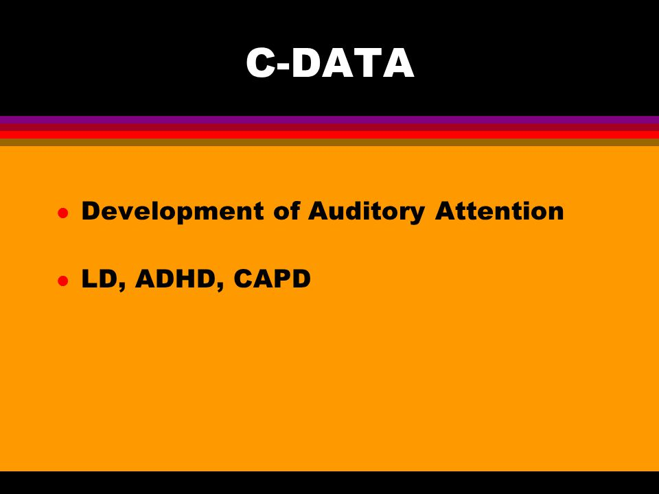 C-DATA l Development of Auditory Attention l LD, ADHD, CAPD