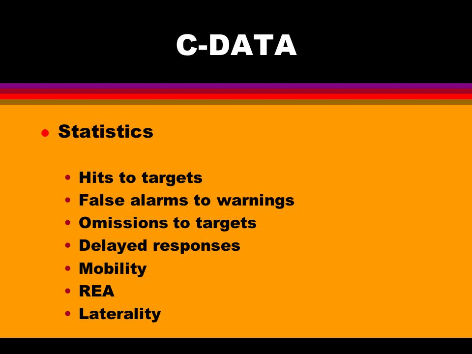 C-DATA l Statistics Hits to targets False alarms to warnings Omissions to targets Delayed responses Mobility REA Laterality