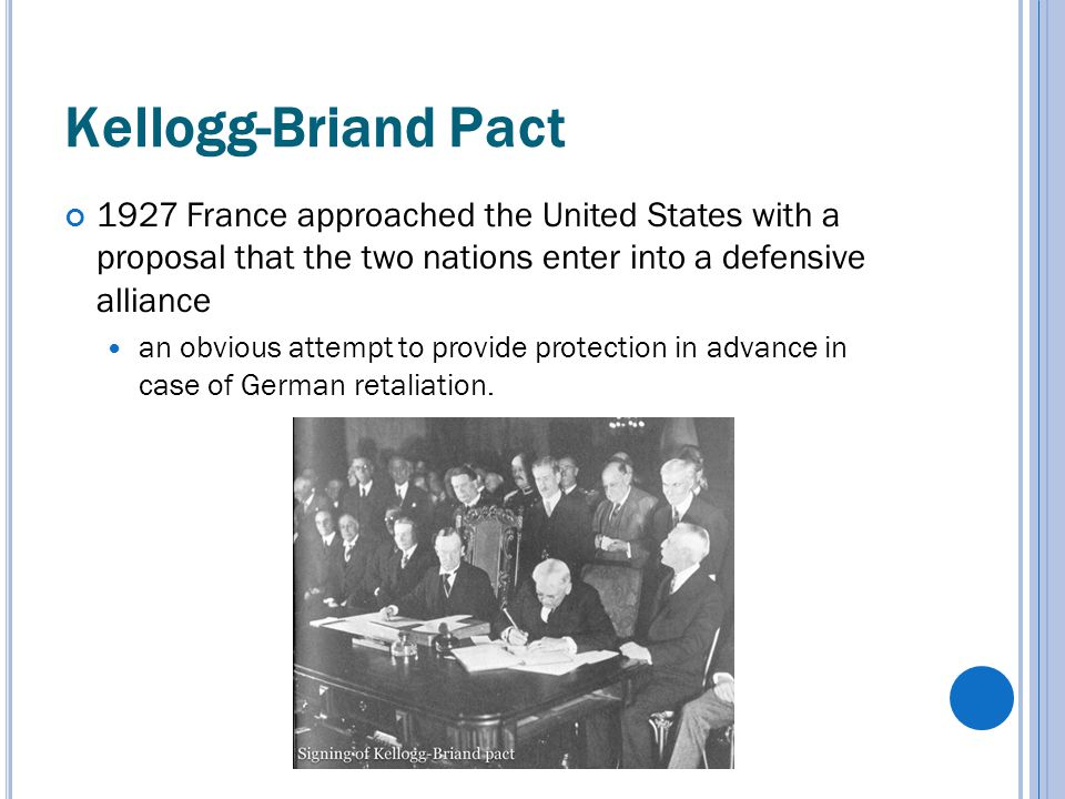 Kellogg-Briand Pact 1927 France approached the United States with a proposal that the two nations enter into a defensive alliance an obvious attempt to provide protection in advance in case of German retaliation.