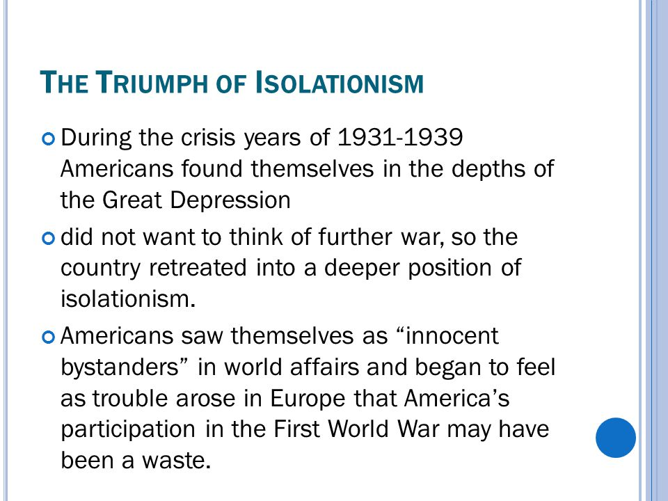 T HE T RIUMPH OF I SOLATIONISM During the crisis years of 1931-1939 Americans found themselves in the depths of the Great Depression did not want to think of further war, so the country retreated into a deeper position of isolationism.