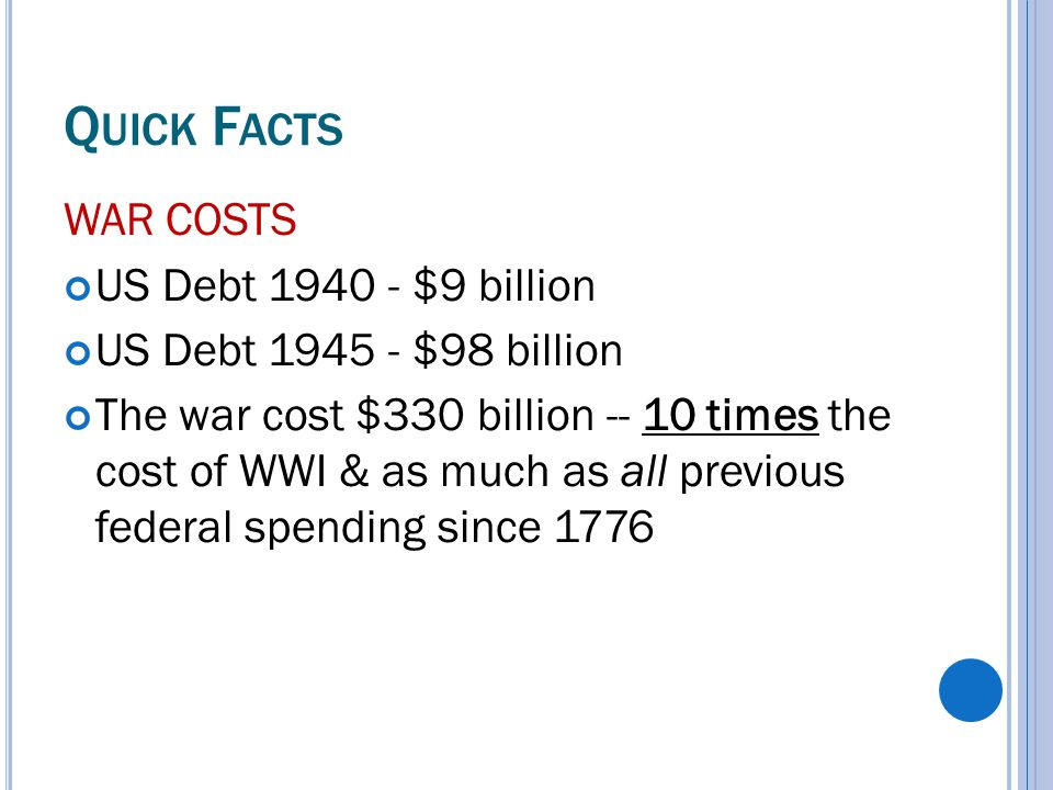 Q UICK F ACTS WAR COSTS US Debt 1940 - $9 billion US Debt 1945 - $98 billion The war cost $330 billion -- 10 times the cost of WWI & as much as all previous federal spending since 1776