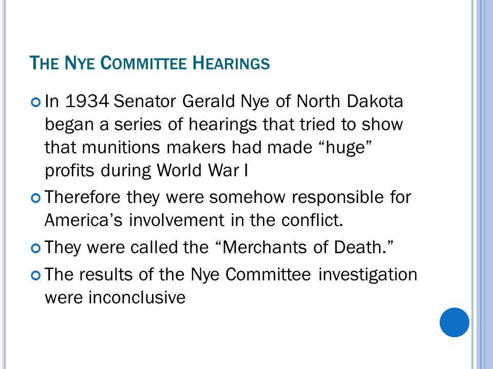 T HE N YE C OMMITTEE H EARINGS In 1934 Senator Gerald Nye of North Dakota began a series of hearings that tried to show that munitions makers had made huge profits during World War I Therefore they were somehow responsible for America's involvement in the conflict.