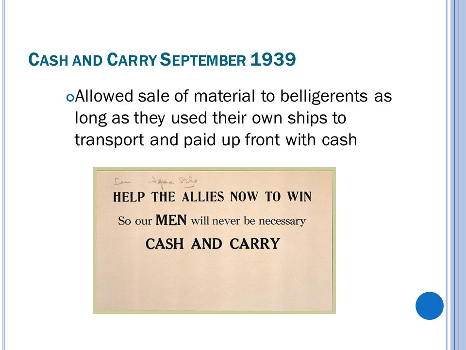 C ASH AND C ARRY S EPTEMBER 1939 Allowed sale of material to belligerents as long as they used their own ships to transport and paid up front with cash