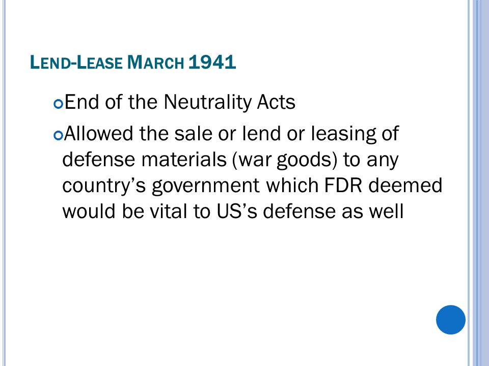L END -L EASE M ARCH 1941 End of the Neutrality Acts Allowed the sale or lend or leasing of defense materials (war goods) to any country's government which FDR deemed would be vital to US's defense as well