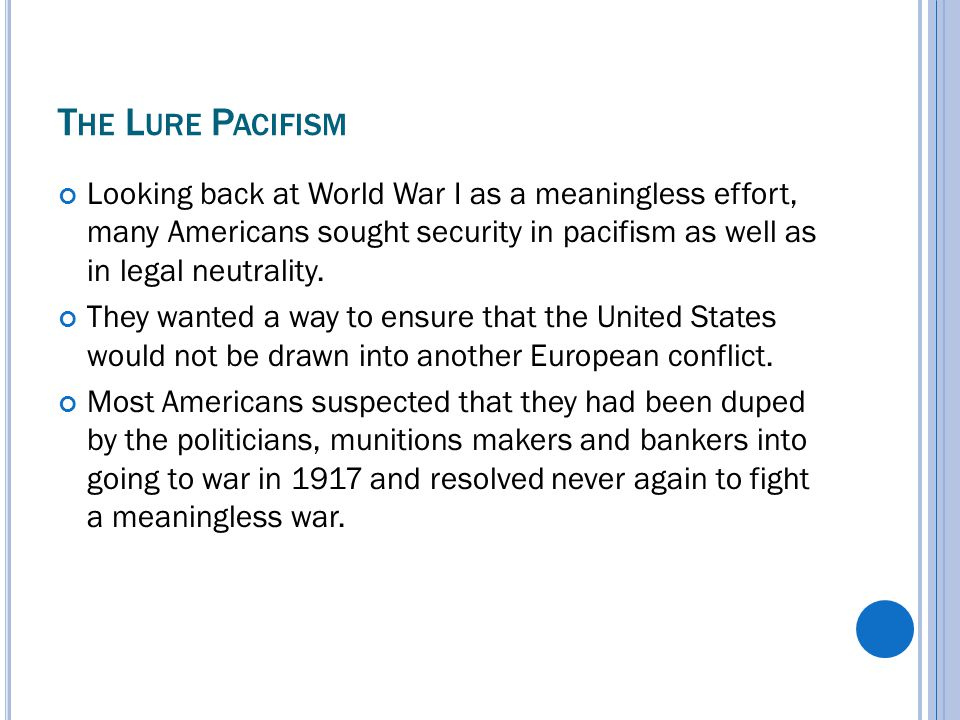 T HE L URE P ACIFISM Looking back at World War I as a meaningless effort, many Americans sought security in pacifism as well as in legal neutrality.