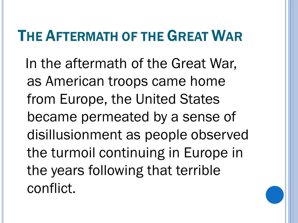 T HE A FTERMATH OF THE G REAT W AR In the aftermath of the Great War, as American troops came home from Europe, the United States became permeated by a sense of disillusionment as people observed the turmoil continuing in Europe in the years following that terrible conflict.
