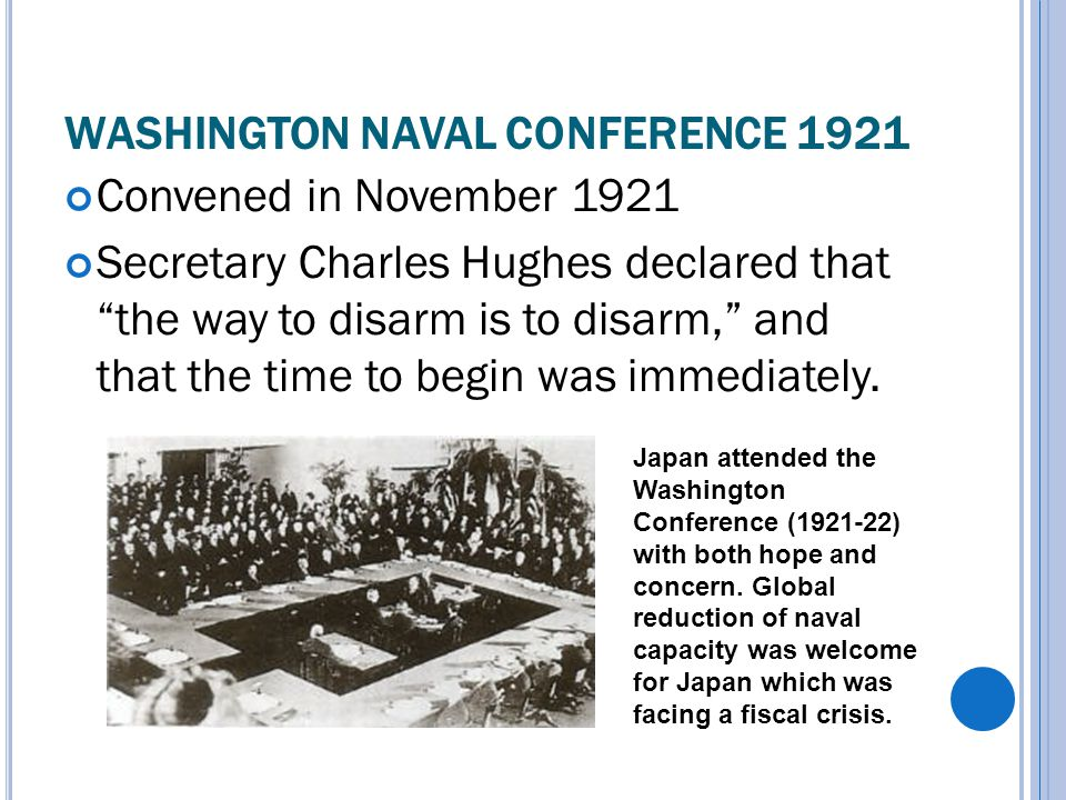 WASHINGTON NAVAL CONFERENCE 1921 Convened in November 1921 Secretary Charles Hughes declared that the way to disarm is to disarm, and that the time to begin was immediately.