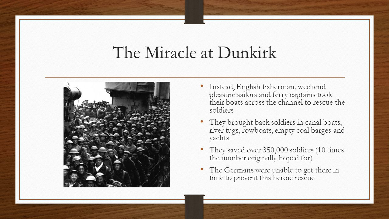 The Miracle at Dunkirk Instead, English fisherman, weekend pleasure sailors and ferry captains took their boats across the channel to rescue the soldiers They brought back soldiers in canal boats, river tugs, rowboats, empty coal barges and yachts They saved over 350,000 soldiers (10 times the number originally hoped for) The Germans were unable to get there in time to prevent this heroic rescue