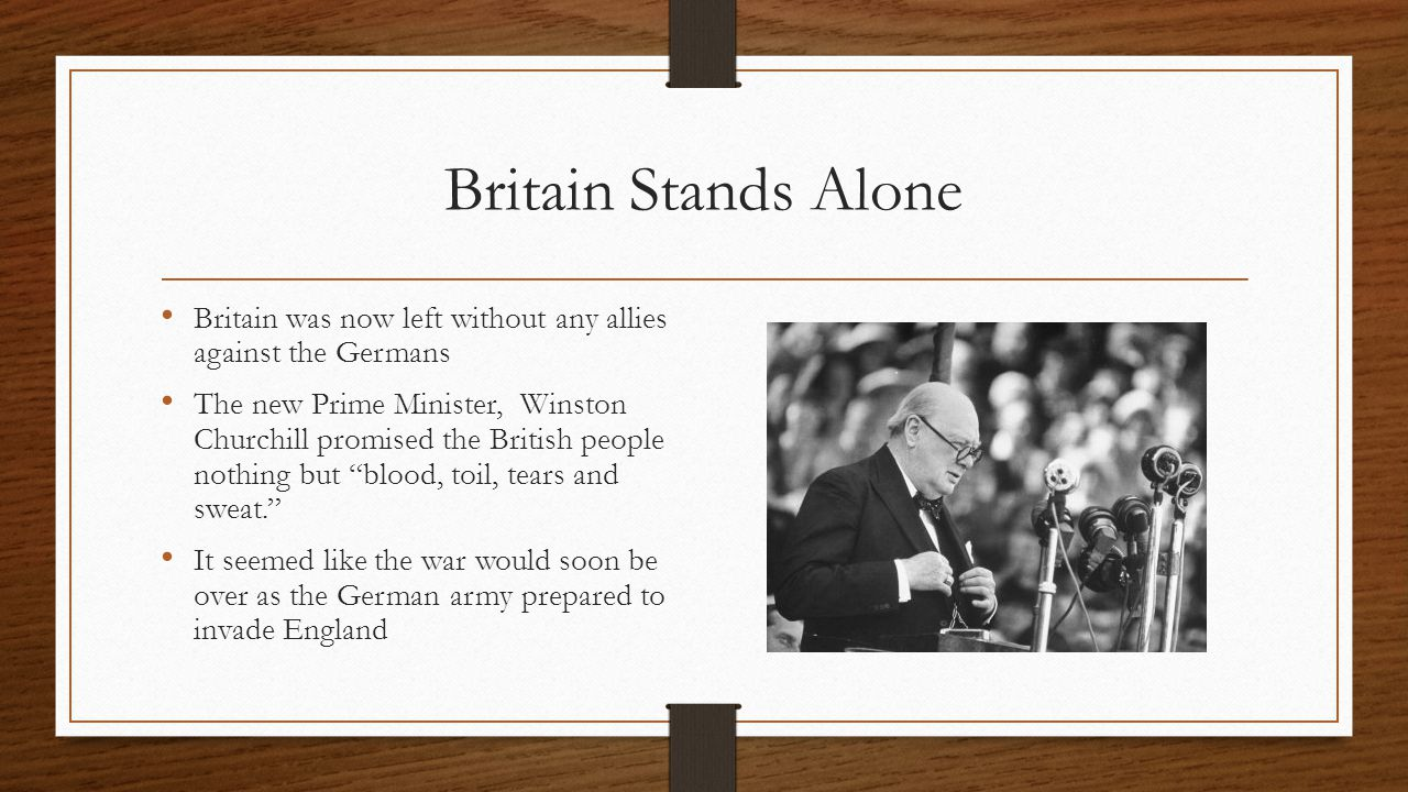 Britain Stands Alone Britain was now left without any allies against the Germans The new Prime Minister, Winston Churchill promised the British people nothing but blood, toil, tears and sweat. It seemed like the war would soon be over as the German army prepared to invade England