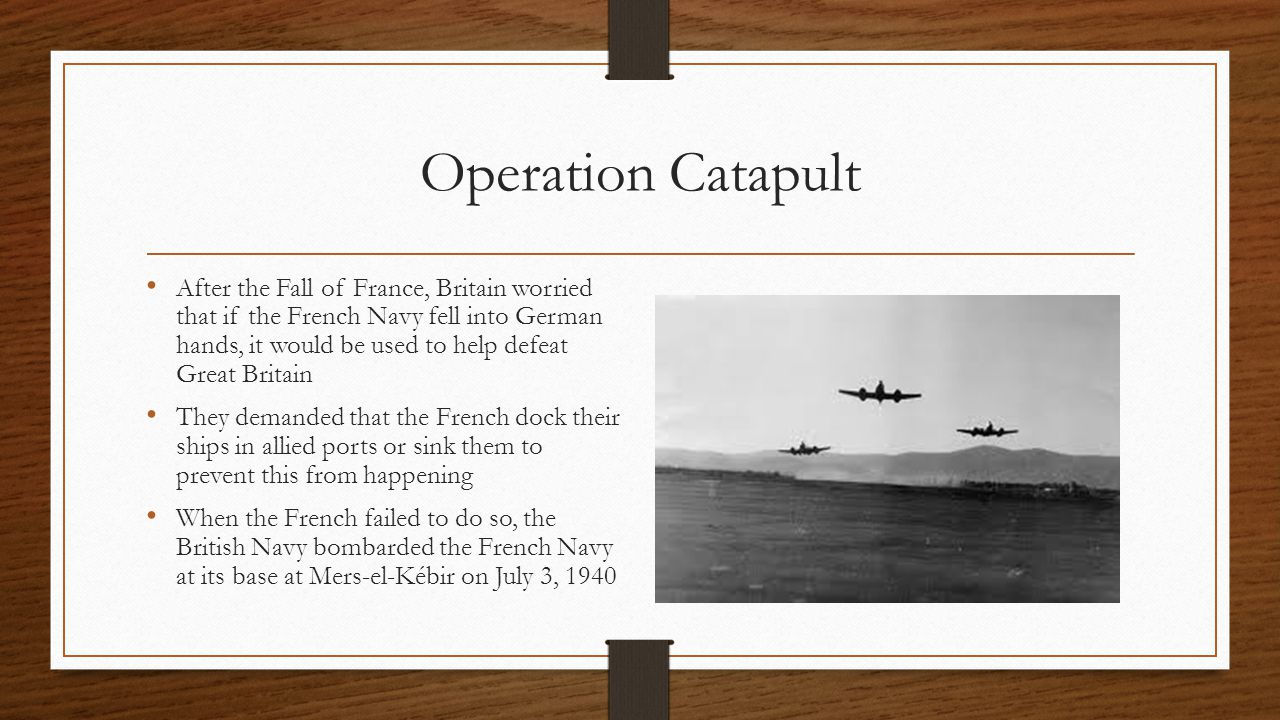 Operation Catapult After the Fall of France, Britain worried that if the French Navy fell into German hands, it would be used to help defeat Great Britain They demanded that the French dock their ships in allied ports or sink them to prevent this from happening When the French failed to do so, the British Navy bombarded the French Navy at its base at Mers-el-Kébir on July 3, 1940