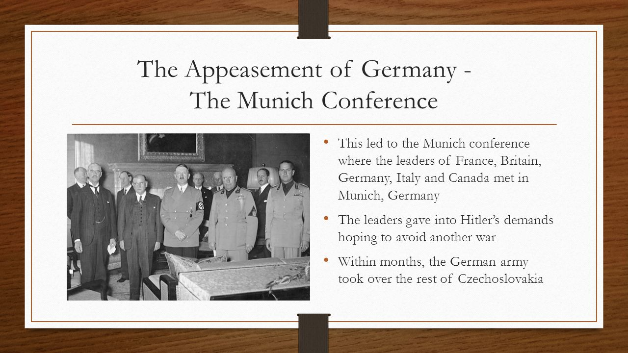 The Appeasement of Germany - The Munich Conference This led to the Munich conference where the leaders of France, Britain, Germany, Italy and Canada met in Munich, Germany The leaders gave into Hitler's demands hoping to avoid another war Within months, the German army took over the rest of Czechoslovakia