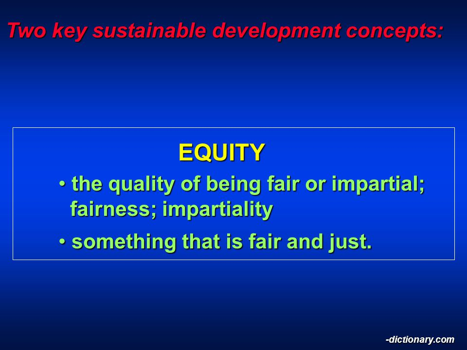 Two key sustainable development concepts: EQUITY EQUITY the quality of being fair or impartial; fairness; impartiality the quality of being fair or impartial; fairness; impartiality something that is fair and just.
