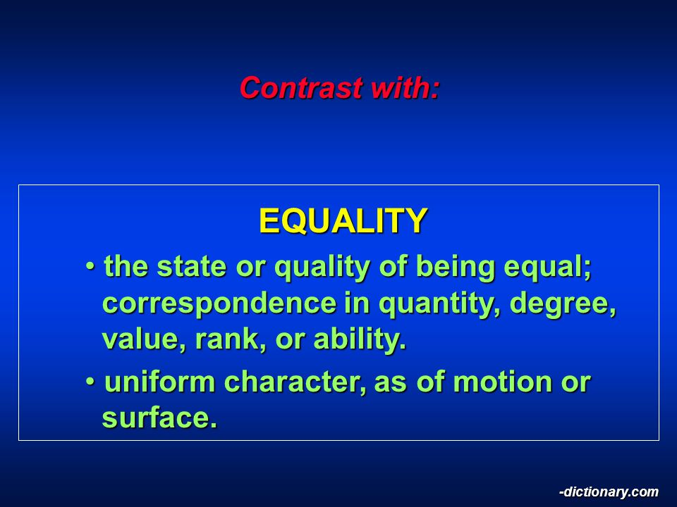 Contrast with: EQUALITY EQUALITY the state or quality of being equal; correspondence in quantity, degree, value, rank, or ability.