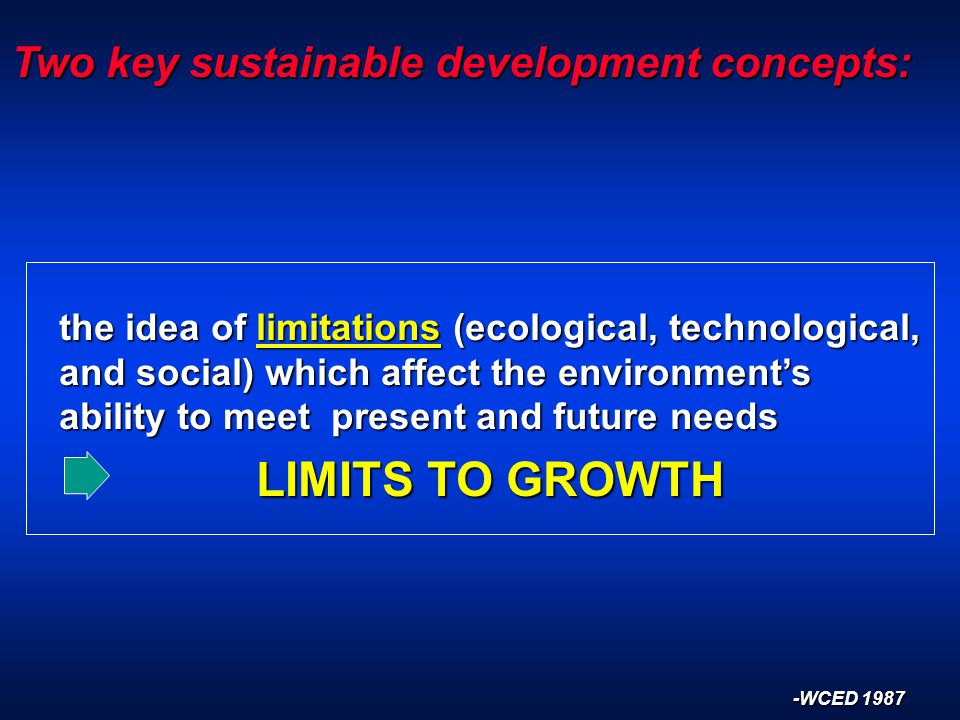 Two key sustainable development concepts: the idea of limitations (ecological, technological, and social) which affect the environment's ability to meet present and future needs the idea of limitations (ecological, technological, and social) which affect the environment's ability to meet present and future needs LIMITS TO GROWTH LIMITS TO GROWTH -WCED 1987