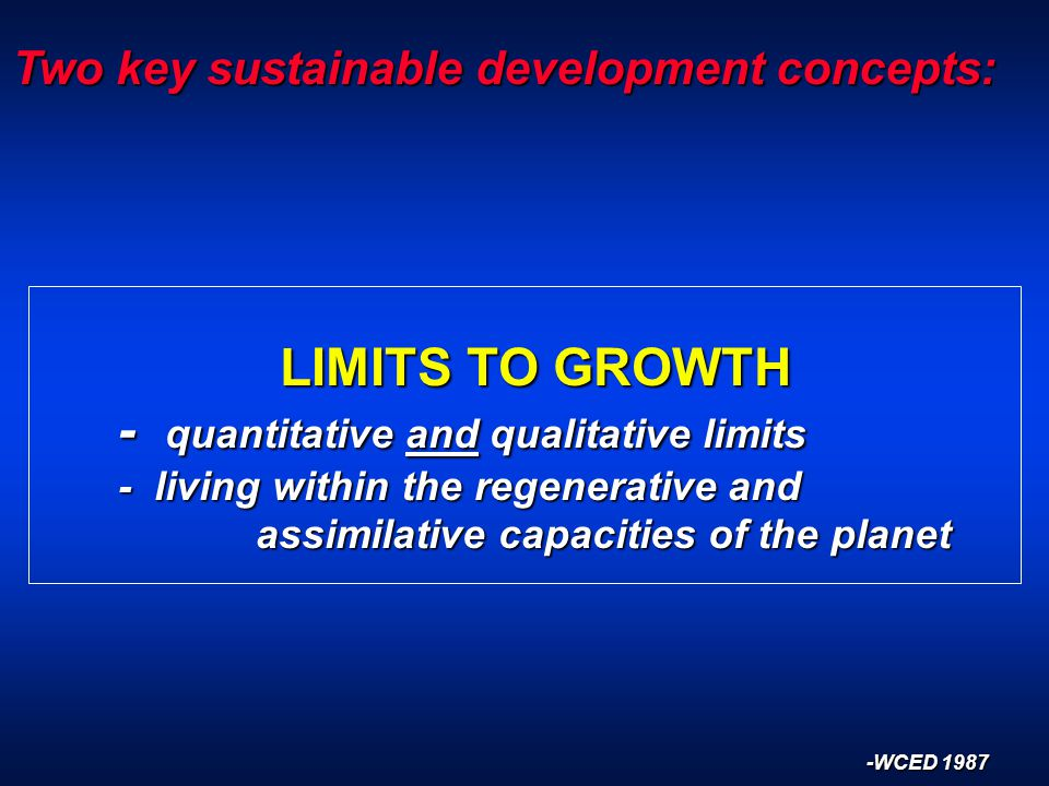 Two key sustainable development concepts: LIMITS TO GROWTH LIMITS TO GROWTH - quantitative and qualitative limits - living within the regenerative and assimilative capacities of the planet -WCED 1987