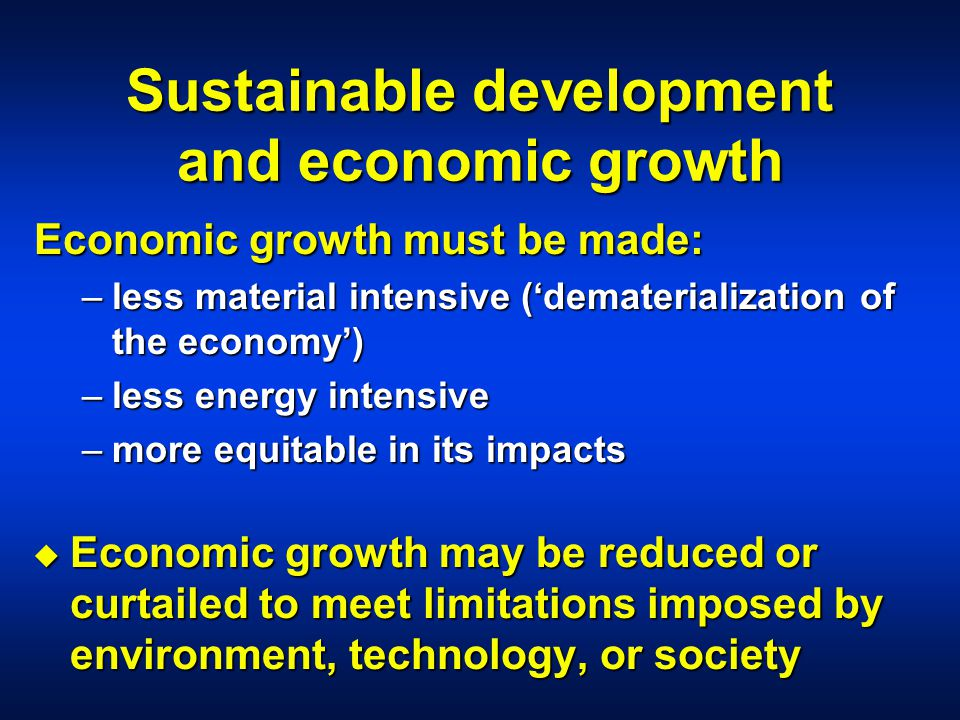 Sustainable development and economic growth Economic growth must be made: –less material intensive ('dematerialization of the economy') –less energy intensive –more equitable in its impacts u Economic growth may be reduced or curtailed to meet limitations imposed by environment, technology, or society