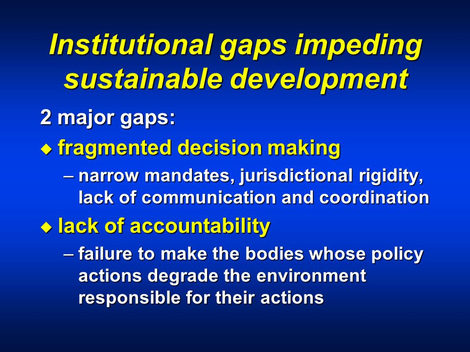 Institutional gaps impeding sustainable development 2 major gaps: u fragmented decision making –narrow mandates, jurisdictional rigidity, lack of communication and coordination u lack of accountability –failure to make the bodies whose policy actions degrade the environment responsible for their actions