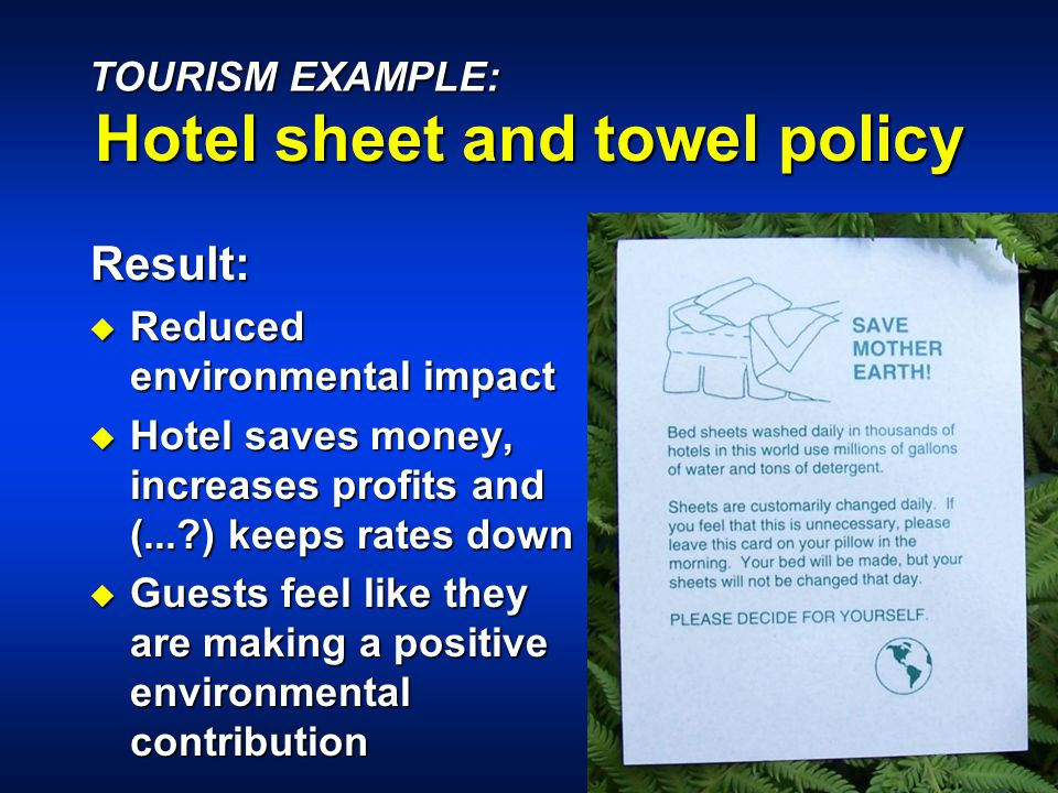 Result: u Reduced environmental impact u Hotel saves money, increases profits and (... ) keeps rates down u Guests feel like they are making a positive environmental contribution TOURISM EXAMPLE: Hotel sheet and towel policy